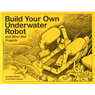 Build Your Own Underwater Robot and Other Wet Projects
